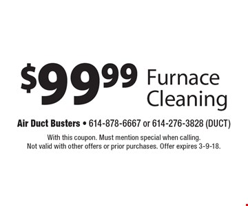 $99.99 Furnace Cleaning. With this coupon. Must mention special when calling. Not valid with other offers or prior purchases. Offer expires 3-9-18.
