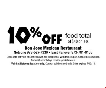 10% off food total of $40 or less. Discounts not valid at East Hanover. No exceptions. With this coupon. Cannot be combined. Not valid on holidays or with special menus. Valid at Netcong location only. Coupon valid on food only. Offer expires 7/13/18.