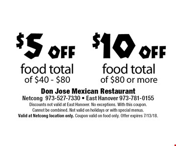 $5 off food total of $40 - $80. $10 off food total of $80 or more. Discounts not valid at East Hanover. No exceptions. With this coupon. Cannot be combined. Not valid on holidays or with special menus. Valid at Netcong location only. Coupon valid on food only. Offer expires 7/13/18.