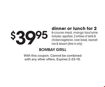 $39.95 dinner or lunch for 2. 6-course meal, mango lass/wine. Includes: appetizer, 2 entrees of lamb & chicken/vegetarian, naan bread, basmati rice & dessert (dine in only). With this coupon. Cannot be combined with any other offers. Expires 2-23-18.