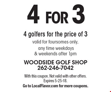4 FOR 3 4 golfers for the price of 3 valid for foursomes only, any time weekdays & weekends after 1pm. With this coupon. Not valid with other offers. Expires 5-25-18. Go to LocalFlavor.com for more coupons.