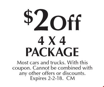 $2 off 4 X 4 package. Most cars and trucks. With this coupon. Cannot be combined with any other offers or discounts. Expires 2-2-18. CM