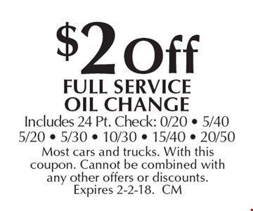 $2 off full service oil change. Includes 24 Pt. Check: 0/20 - 5/40 5/20 - 5/30 - 10/30 - 15/40 - 20/50. Most cars and trucks. With this coupon. Cannot be combined with any other offers or discounts. Expires 2-2-18.CM