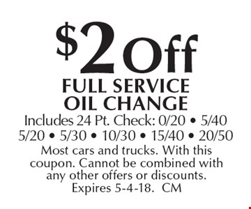 $2 off full Service oil change. Includes 24 Pt. Check: 0/20 - 5/40 5/20 - 5/30 - 10/30 - 15/40 - 20/50. Most cars and trucks. With this coupon. Cannot be combined with any other offers or discounts. Expires 5-4-18. CM