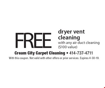 FREE dryer vent cleaning with any air duct cleaning ($100 value). With this coupon. Not valid with other offers or prior services. Expires 4-30-19.