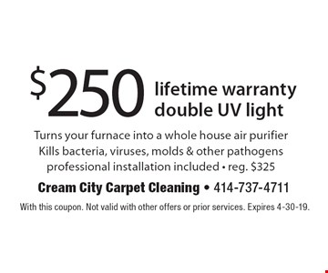$250 lifetime warranty double UV light. Turns your furnace into a whole house air purifier. Kills bacteria, viruses, molds & other pathogens professional installation included • reg. $325. With this coupon. Not valid with other offers or prior services. Expires 4-30-19.
