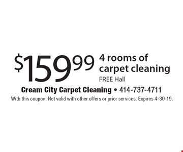 $159.99 4 rooms of carpet cleaning. FREE Hall. With this coupon. Not valid with other offers or prior services. Expires 4-30-19.