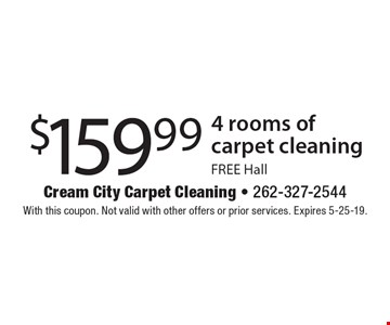 $159.99 4 rooms of carpet cleaning. Free Hall. With this coupon. Not valid with other offers or prior services. Expires 5-25-19.