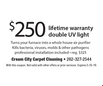 $250 lifetime warranty double UV light. Turns your furnace into a whole house air purifier. Kills bacteria, viruses, molds & other pathogens. Professional installation included. Reg. $325. With this coupon. Not valid with other offers or prior services. Expires 5-25-19.