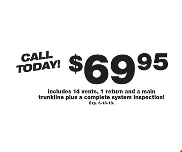 Call Today! $69.95 Air Duct Cleaning. Includes 14 vents, 1 return and a main trunkline plus a complete system inspection! Exp. 6-18-18..