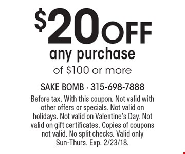 $20 OFF any purchase of $100 or more. Before tax. With this coupon. Not valid with other offers or specials. Not valid on holidays. Not valid on Valentine's Day. Not valid on gift certificates. Copies of coupons not valid. No split checks. Valid only Sun-Thurs. Exp. 2/23/18.