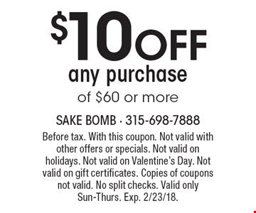 $10 OFF any purchase of $60 or more. Before tax. With this coupon. Not valid with other offers or specials. Not valid on holidays. Not valid on Valentine's Day. Not valid on gift certificates. Copies of coupons not valid. No split checks. Valid only Sun-Thurs. Exp. 2/23/18.