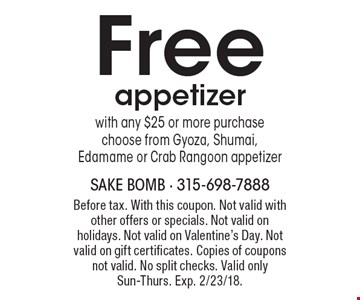 Free appetizer with any $25 or more purchase choose from Gyoza, Shumai, Edamame or Crab Rangoon appetizer. Before tax. With this coupon. Not valid with other offers or specials. Not valid on holidays. Not valid on Valentine's Day. Not valid on gift certificates. Copies of coupons not valid. No split checks. Valid only Sun-Thurs. Exp. 2/23/18.
