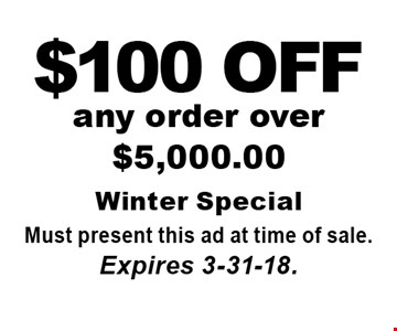 $100 OFF any order over $5,000.00. Must present this ad at time of sale. Expires 3-31-18.