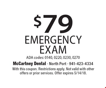 $79 Emergency Exam. ADA codes: 0140, 0220, 0230, 0270. With this coupon. Restrictions apply. Not valid with other offers or prior services. Offer expires 5/14/18.