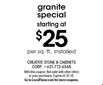 Starting at $25 per sq. ft., installed granite special. With this coupon. Not valid with other offers or prior purchases. Expires 6-15-18. Go to LocalFlavor.com for more coupons.