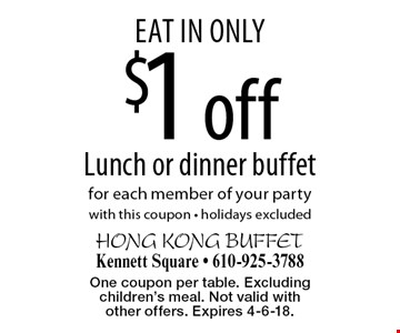 Eat in only. $1 off Lunch or dinner buffet for each member of your party. With this coupon, holidays excluded. One coupon per table. Excluding children's meal. Not valid with other offers. Expires 4-6-18.