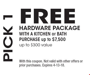 PICK 1: FREE HARDWARE PACKAGE WITH A KITCHEN or BATH PURCHASE up to $7,500 (up to $300 value). With this coupon. Not valid with other offers or prior purchases. Expires 4-13-18.