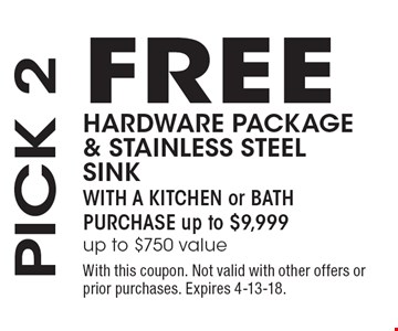 PICK 2: FREE HARDWARE PACKAGE & STAINLESS STEEL SINK WITH A KITCHEN or BATH PURCHASE up to $9,999 (up to $750 value). With this coupon. Not valid with other offers or prior purchases. Expires 4-13-18.