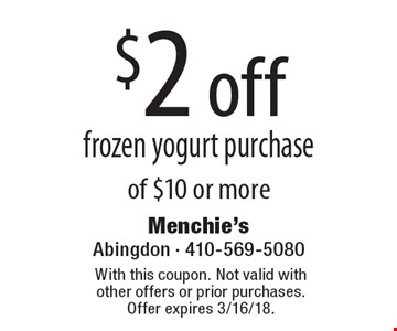 $2 off frozen yogurt purchase of $10 or more. With this coupon. Not valid with other offers or prior purchases. Offer expires 3/16/18.