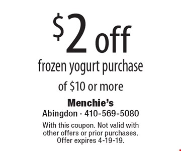 $2 off frozen yogurt purchase of $10 or more. With this coupon. Not valid with other offers or prior purchases. Offer expires 2-8-19.