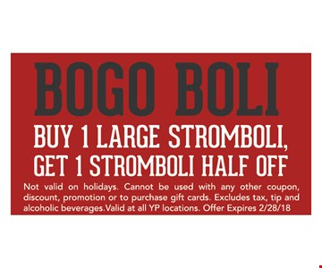 Bogo Boli Buy 1 large stromboli, get 1 stromboli half off, Get 1 stromboli half off. Not valid on holidays. Cannot be used with any other coupon, discount, promotion or to purchase gift cards. Excludes tax, tip and alcoholic beverages. Valid at YP locations. Offer expires 2/28/18.
