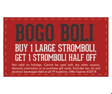 BOGO Boli. Buy 1 large stromboli, get 1 stromboli half off. Not valid on hoidays. Cannot be used with any other coupon, discount, promotion or to purchase gift cards. Excludes tax, tip and alcoholic beverages. Valid at all YP locations. Offer expires 4/30/18.