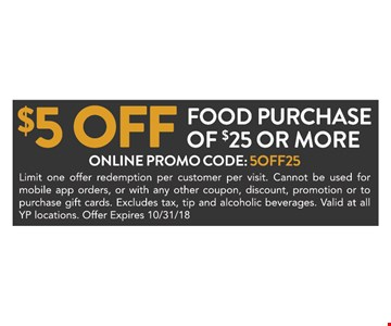 $5 Off Food purchase of $25 or more. Limit one offer redemption per customer per visit. Cannot be used for