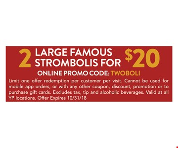 2 large Famous Strombolis for $20. Limit one offer redemption per customer per visit. Cannot be used for