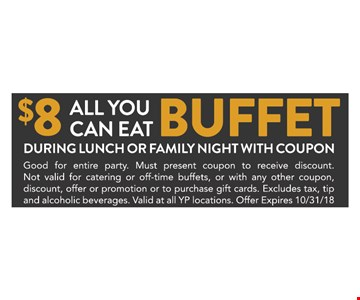 $8 All You Can Eat Buffet During Lunch or Family Night with coupon. Good for entire party. Must present coupon to receive discount. Not valid for catering or off-time buffets, or with any other coupon, discount, offer or promotion or to purchase gift cards. Excludes tax, tip and alcoholic beverages. Valid at all YP locations. Offer Expires 10/31/18