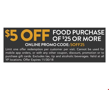 $5 off food purchase of $25 or more. Online promo code: 5off25, Limit one offer redemption per customer per visit. Cannot be used for mobil app orders, or with any other coupon, discount, promotion or to purchase gift cards. Excludes tax, top and alcoholic beverages. Valid at all YP locations. Offer Expires 11/30/18.