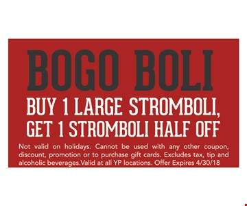 BOGO boli. Buy 1 large stromboli, get 1 stromboli half off. Not valid on holidays. Cannot be used in any other coupon, discount, promotion or to purchase gift cards. Excludes tax, tip and alcoholic beverages. Valid at all YP locations. Offer expires 4/30/18.