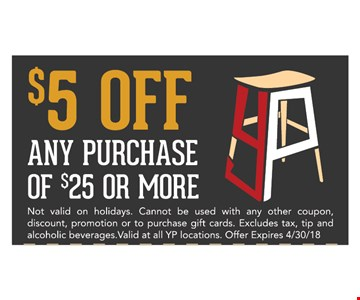 $5 OFF any purchase of $25 or more. Not valid on holidays. Cannot be used in any other coupon, discount, promotion or to purchase gift cards. Excludes tax, tip and alcoholic beverages. Valid at all YP locations. Offer expires 4/30/18.