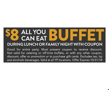 $8 All You Can Eat Buffet. During Lunch or Family Night with coupon. Good for entire party. Must present coupon to receive discount.