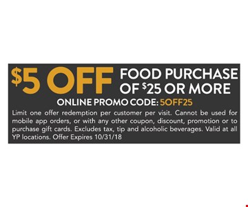 $5 Off Food purchase of $25 or more.  Online Promo Code: 5OFF25. Limit one offer redemption per customer per visit. Cannot be used for