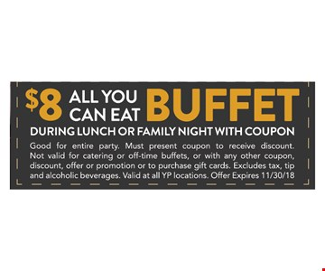 $8 All You Can Eat Buffet during lunch or family Night. Good for entire party. Must present coupon to receive discount. Not valid for catering or off-time buffets, or with any other coupon, discount, offer or promotion or to purchase gift cards. Excludes tax, tip and alcoholic beverages. Valid at all YP locations. Offer Expires 11/30/18