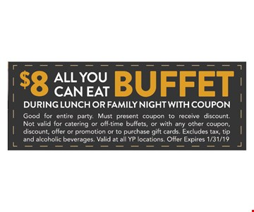 $8 All You Can Eat Buffet During Lunch or Family Night with coupon. Good for entire party. Must present coupon to receive discount. Not valid for catering or off-time buffets, or with any other coupon, discount, offer or promotion or to purchase gift cards. Excludes tax, tip and alcoholic beverages. Valid at all YP locations. Offer Expires 1/31/19
