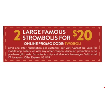 2 large famous strombolis for $20. Online promo code: TwoBoli Limit one offer redemption per customer per visit. Cannot be used for mobil app orders, or with any other coupon, discount, promotion or to purchase gift cards. Excludes tax, tip and alcoholic beverages. Valid at all YP locations. Offer expires 1/31/19