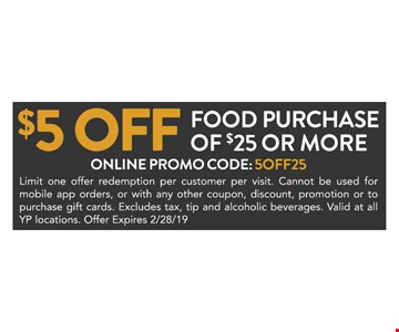 $5 off food purchase of $25 or more.ONLINE PROMO CODE: 5OFF25. Limit one offer redemption per customer per visit. Cannot be used for mobile app orders, or with any other coupon, discount, promotion or to purchase gift cards. Excludes tax, tip and alcoholic beverages. Valid at all YP locations. Offer Expires2/28/19