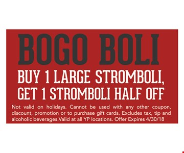 Bogo Boli, buy 1 large stromboli, get 1 stromboli half off. Not valid on holidays. Cannot be used in any other coupon, discount, promotion or to purchase gift cards. Excludes tax, tip and alcoholic beverages. Valid at all YP locations. Offer expires 4/30/18.