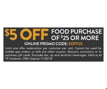 $5 off any food purchase of $25 or more. Online promo code:5off25 Limit one offer redemption per customer per visit. Cannot be used for mobile app orders, or with any other coupon, discount, promotion or to purchase gift cards. Excludes tax, tip and alcoholic beverages. Valid at all YP locations. Offer expires 11/30/18.