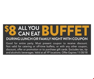 $8 all you can eat buffet. During lunch or family night with coupon. Good for entire party. Must present coupon to receive discount. Not valid for catering or off-time buffets, or with any other coupon, discount, offer or promotion or to purchase gift cards. Excludes tax, tip and alcoholic beverages. Valid at all YP locations. Offer expires 11/30/18.