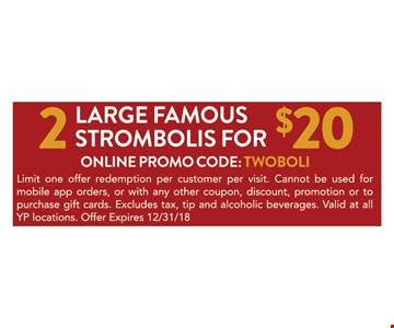 2 LARGE FAMOUS STROMBOLIS FOR $20. Limit one offer redemption per customer per visit. Cannot be used for mobile app orders, or with any other coupon, discount, promotion or to purchase gift cards. Excludes tax, tip and alcoholic beverages. Valid at all YP locations. Offer Expires 12/31/18