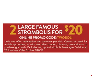 2 large famous strombolis for $20.ONLINE PROMO CODE: TWOBOLI.Limit one offer redemption per customer per visit. Cannot be used for mobile app orders, or with any other coupon, discount, promotion or to purchase gift cards. Excludes tax, tip and alcoholic beverages. Valid at all YP locations. Offer Expires2/28/19