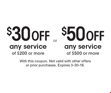 $30 Off any service of $200 or more OR $50 Off any service of $500 or more. With this coupon. Not valid with other offers or prior purchases. Expires 3-30-18.