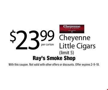 $23.99 per carton Cheyenne Little Cigars (limit 5). With this coupon. Not valid with other offers or discounts. Offer expires 2-9-18.