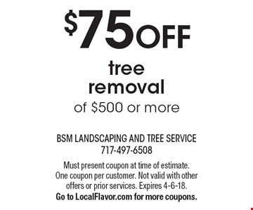 $75 OFF tree removal of $500 or more. Must present coupon at time of estimate. One coupon per customer. Not valid with other offers or prior services. Expires 4-6-18. Go to LocalFlavor.com for more coupons.