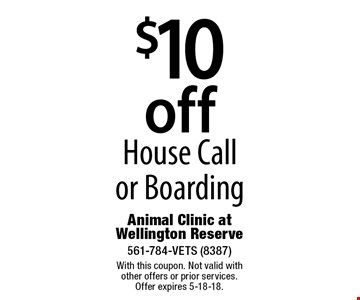 $10 off House Call or Boarding. With this coupon. Not valid with other offers or prior services. Offer expires 5-18-18.