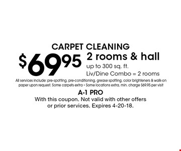 Carpet Cleaning $69.95 2 rooms & hall up to 300 sq. ft.Liv/Dine Combo = 2 rooms. All services include: pre-spotting, pre-conditioning, grease spotting, color brighteners & walk-on paper upon request. Some carpets extra - Some locations extra, min. charge $69.95 per visit. With this coupon. Not valid with other offers or prior services. Expires 4-20-18.