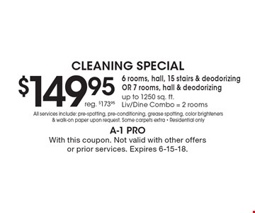 Cleaning Special. $149.95. reg. $173.95. 6 rooms, hall, 15 stairs & deodorizing OR 7 rooms, hall & deodorizing up to 1250 sq. ft. Liv/Dine Combo = 2 rooms. All services include: pre-spotting, pre-conditioning, grease spotting, color brighteners & walk-on paper upon request. Some carpets extra. Residential only. With this coupon. Not valid with other offers or prior services. Expires 6-15-18.